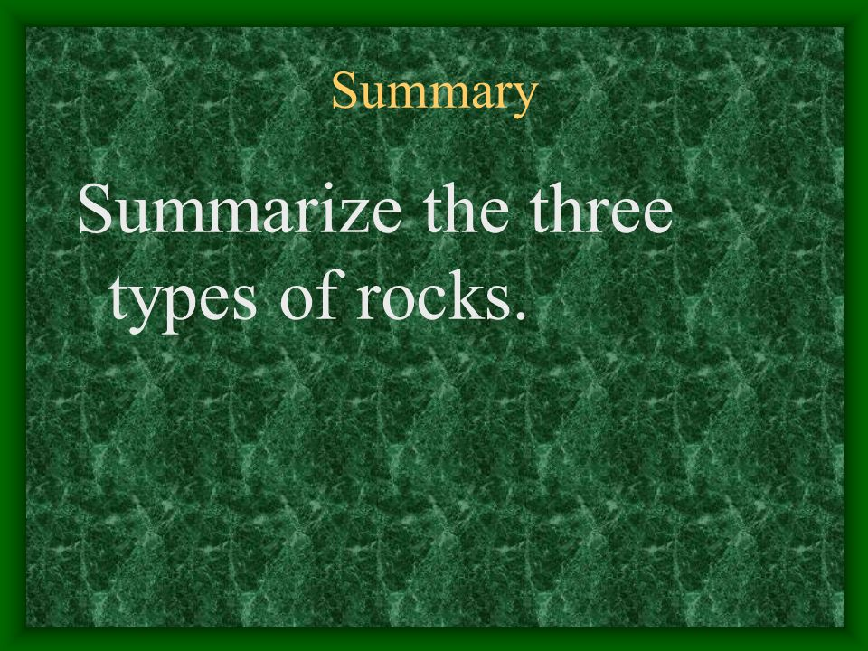 Summary Summarize the three types of rocks.