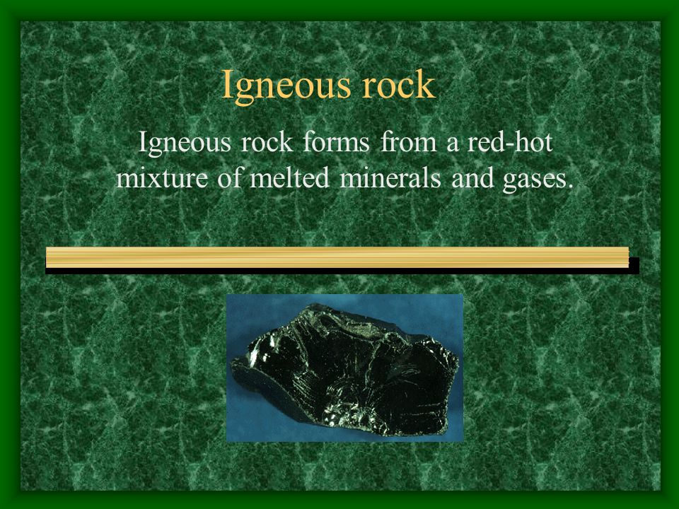 Igneous rock Igneous rock forms from a red-hot mixture of melted minerals and gases.