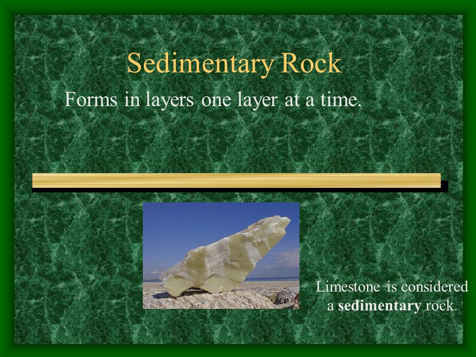 Sedimentary Rock Forms in layers one layer at a time. Limestone is considered a sedimentary rock.