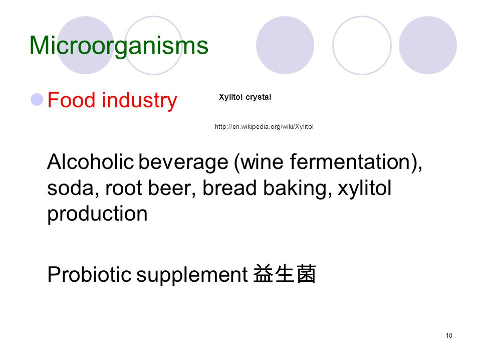 10 Microorganisms Food industry Alcoholic beverage (wine fermentation), soda, root beer, bread baking, xylitol production Probiotic supplement 益生菌 http://en.wikipedia.org/wiki/Xylitol Xylitol crystal