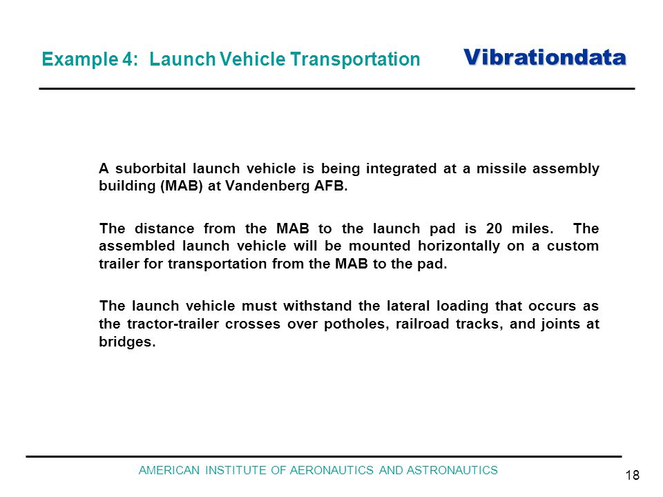 Vibrationdata AMERICAN INSTITUTE OF AERONAUTICS AND ASTRONAUTICS 18 Example 4: Launch Vehicle Transportation A suborbital launch vehicle is being inte