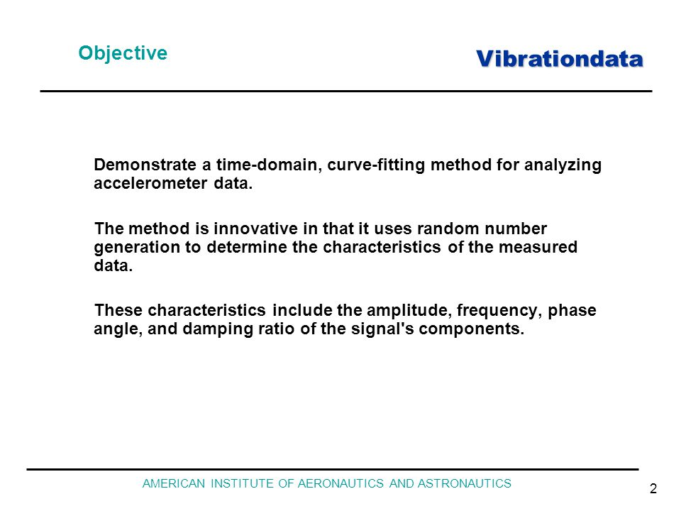 Vibrationdata AMERICAN INSTITUTE OF AERONAUTICS AND ASTRONAUTICS 2 Objective Demonstrate a time-domain, curve-fitting method for analyzing acceleromet