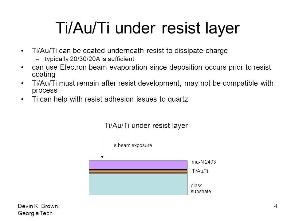 Devin K. Brown, Georgia Tech 4 Ti/Au/Ti ma-N 2403 glass substrate Ti/Au/Ti under resist layer e-beam exposure Ti/Au/Ti under resist layer Ti/Au/Ti can
