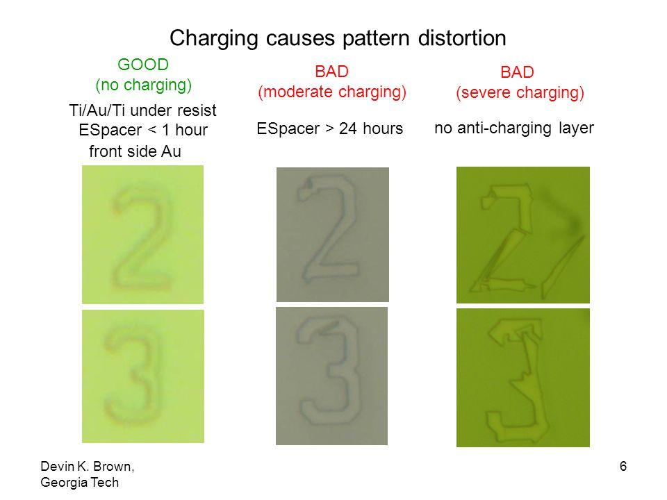 Devin K. Brown, Georgia Tech 6 GOOD (no charging) BAD (severe charging) Ti/Au/Ti under resist BAD (moderate charging) no anti-charging layer ESpacer >