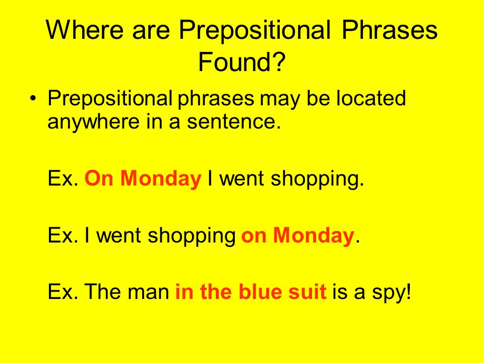 Where are Prepositional Phrases Found. Prepositional phrases may be located anywhere in a sentence.
