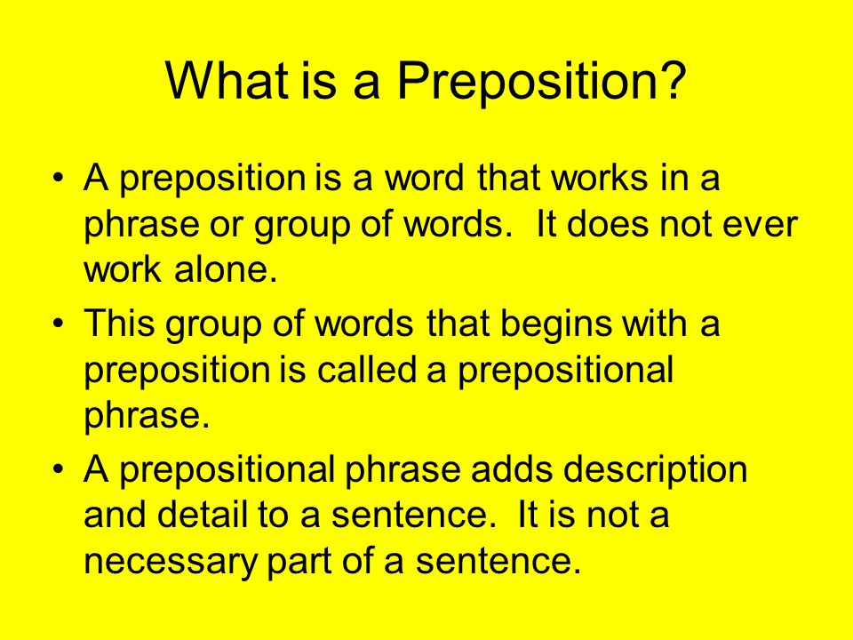 What is a Preposition. A preposition is a word that works in a phrase or group of words.