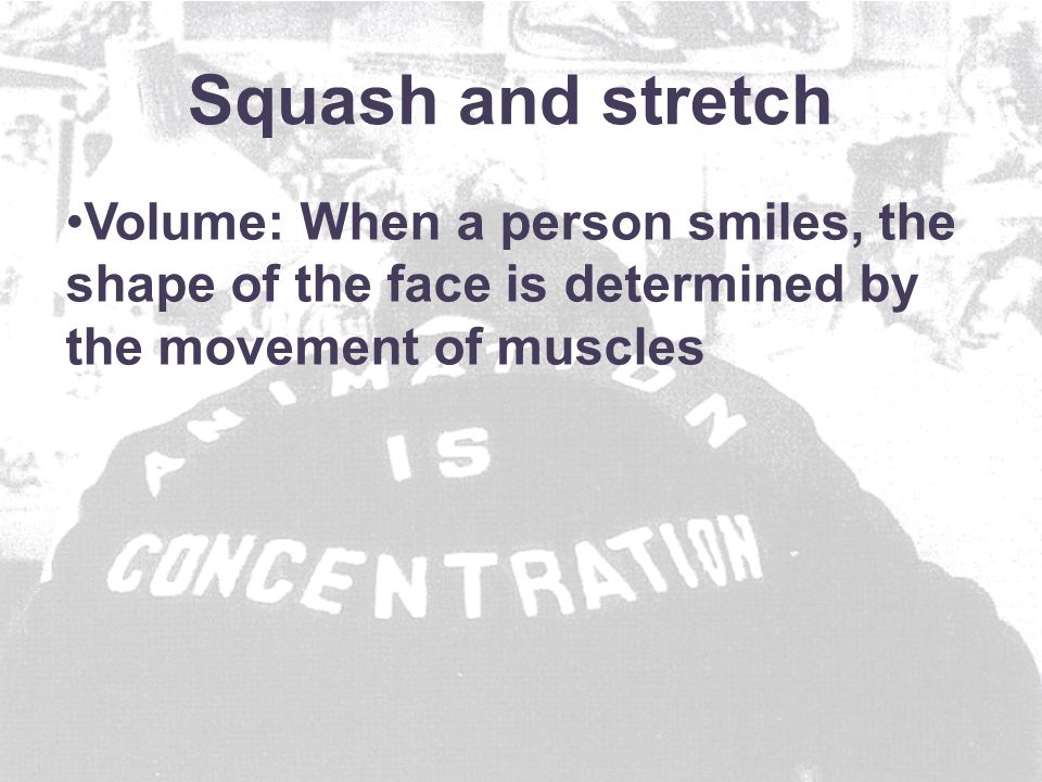 Volume: When a person smiles, the shape of the face is determined by the movement of muscles Squash and stretch