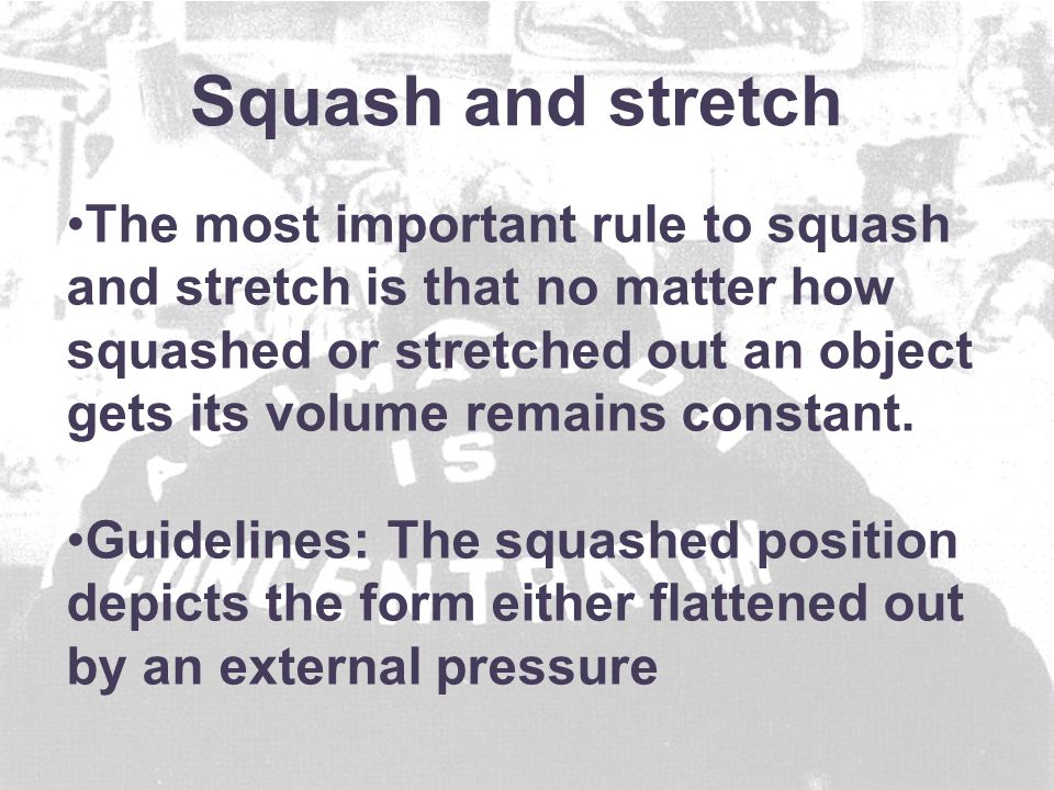 The most important rule to squash and stretch is that no matter how squashed or stretched out an object gets its volume remains constant.