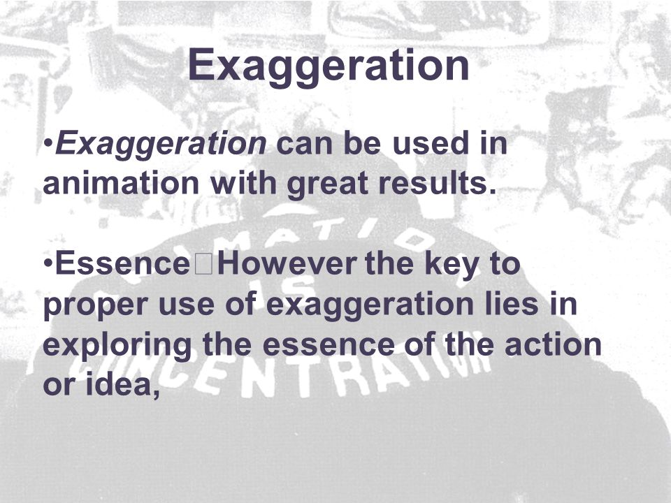 Exaggeration can be used in animation with great results.