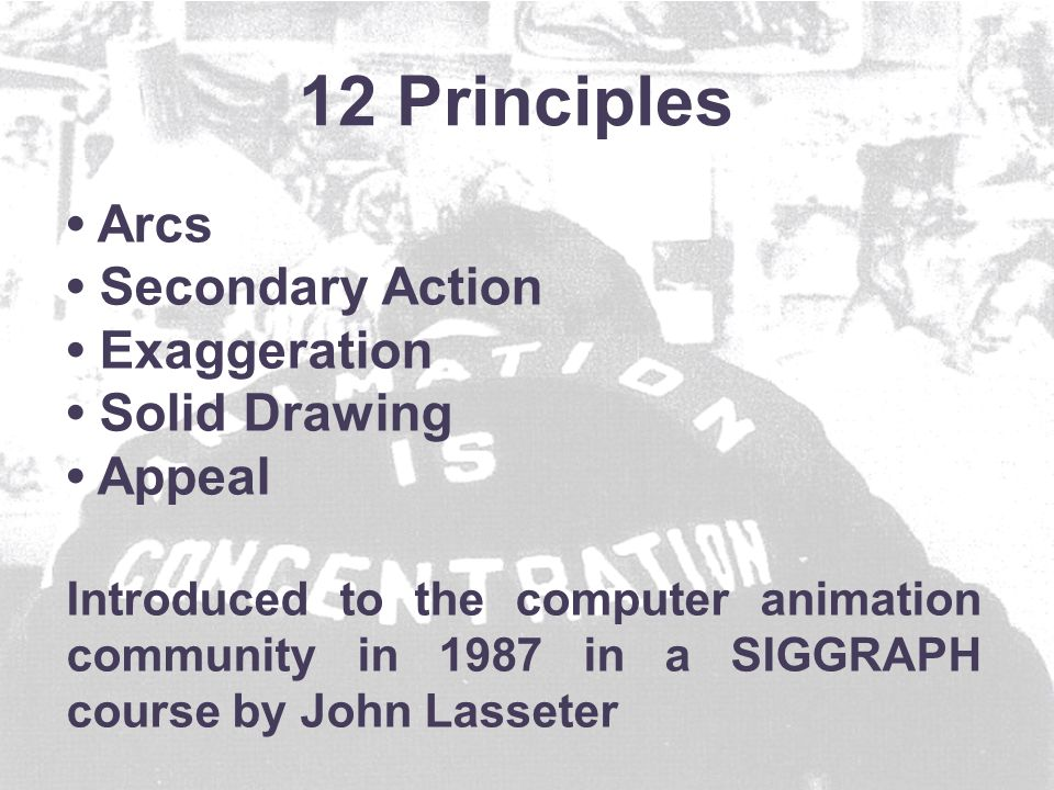 Arcs Secondary Action Exaggeration Solid Drawing Appeal Introduced to the computer animation community in 1987 in a SIGGRAPH course by John Lasseter 12 Principles