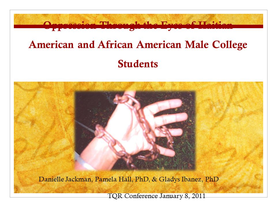 Oppression Through the Eyes of Haitian American and African American Male College Students Danielle Jackman, Pamela Hall, PhD, & Gladys Ibanez, PhD TQR Conference January 8, 2011