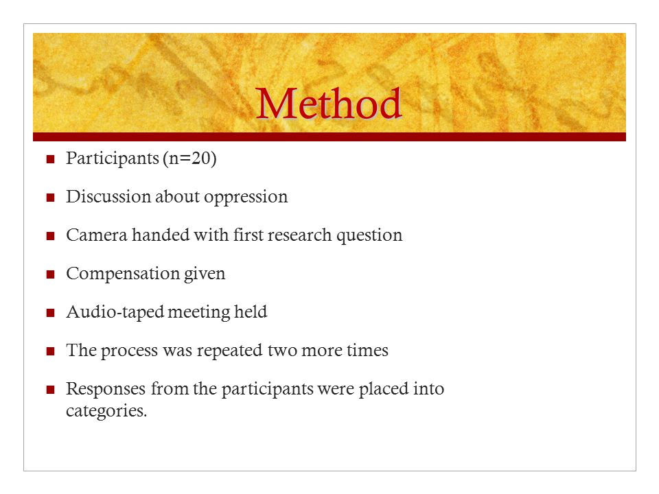 Method Participants (n=20) Discussion about oppression Camera handed with first research question Compensation given Audio-taped meeting held The process was repeated two more times Responses from the participants were placed into categories.