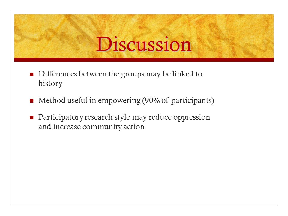 Discussion Differences between the groups may be linked to history Method useful in empowering (90% of participants) Participatory research style may reduce oppression and increase community action