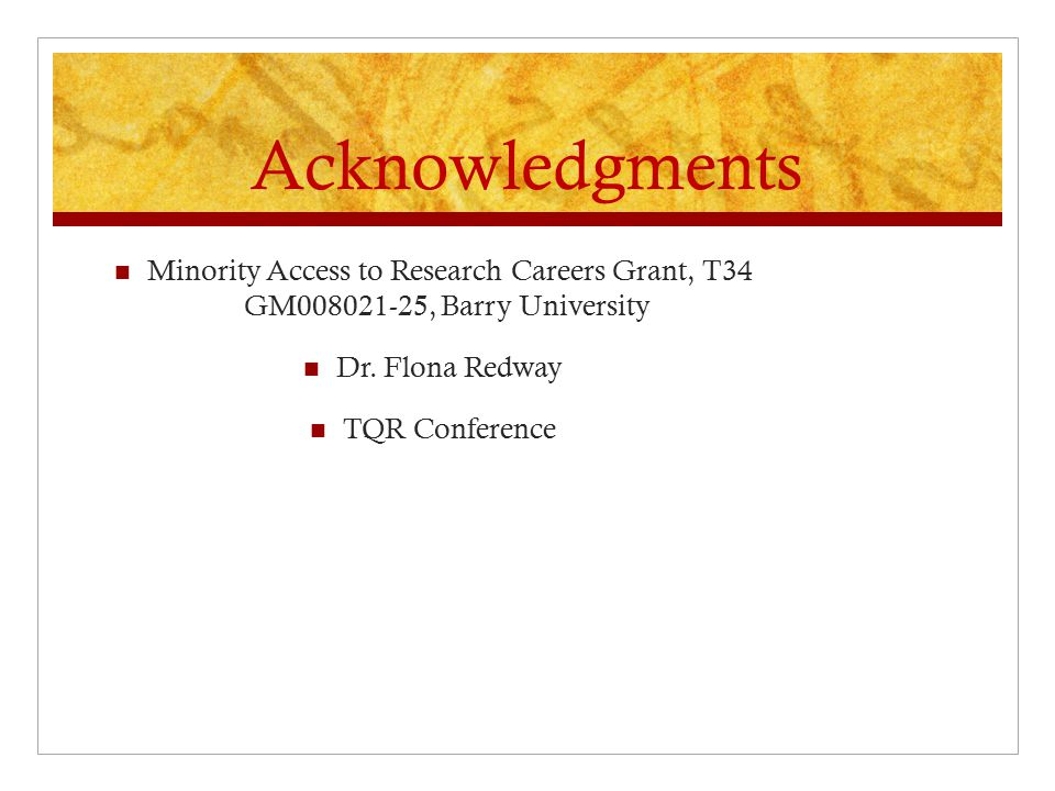 Acknowledgments Minority Access to Research Careers Grant, T34 GM008021-25, Barry University Dr.