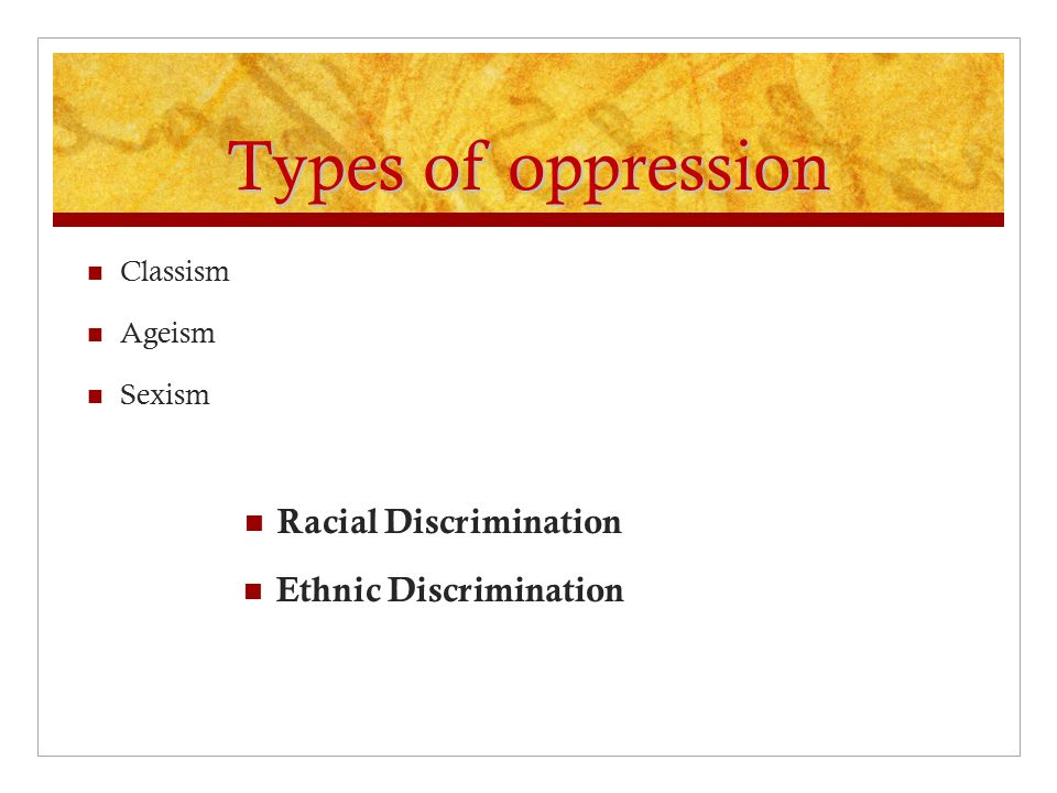 Types of oppression Classism Ageism Sexism Racial Discrimination Ethnic Discrimination