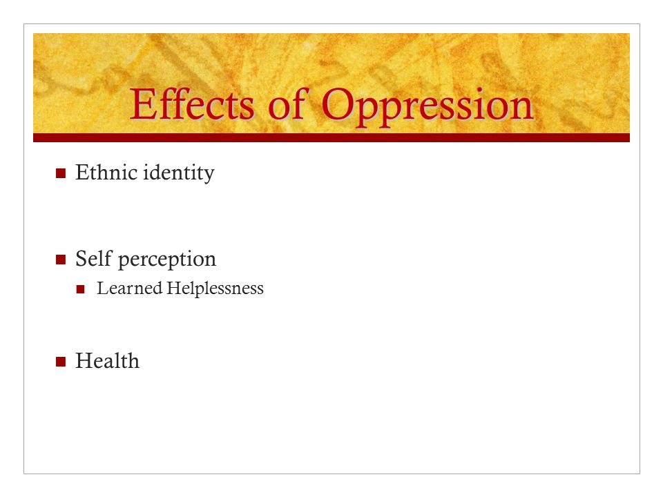 Effects of Oppression Ethnic identity Self perception Learned Helplessness Health