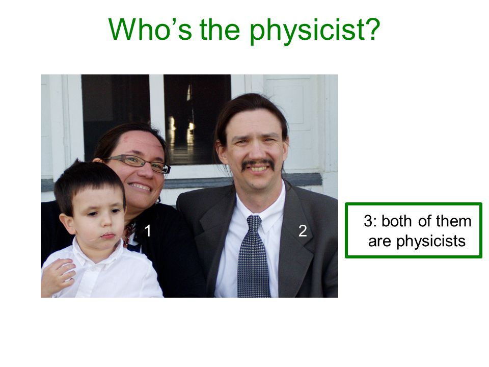 Who's the physicist? 3: both of them are physicists 1 2 2