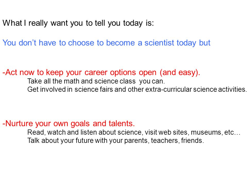 What I really want you to tell you today is: You don't have to choose to become a scientist today but -Act now to keep your career options open (and easy).