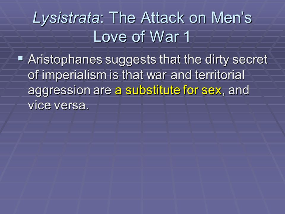 Lysistrata: The Attack on Men's Love of War 1  Aristophanes suggests that the dirty secret of imperialism is that war and territorial aggression are a substitute for sex, and vice versa.
