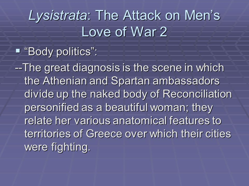 Lysistrata: The Attack on Men's Love of War 2  Body politics : --The great diagnosis is the scene in which the Athenian and Spartan ambassadors divide up the naked body of Reconciliation personified as a beautiful woman; they relate her various anatomical features to territories of Greece over which their cities were fighting.