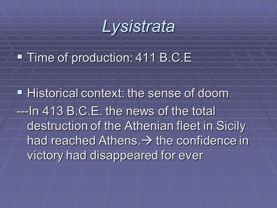 Lysistrata  Time of production: 411 B.C.E  Historical context: the sense of doom ---In 413 B.C.E.