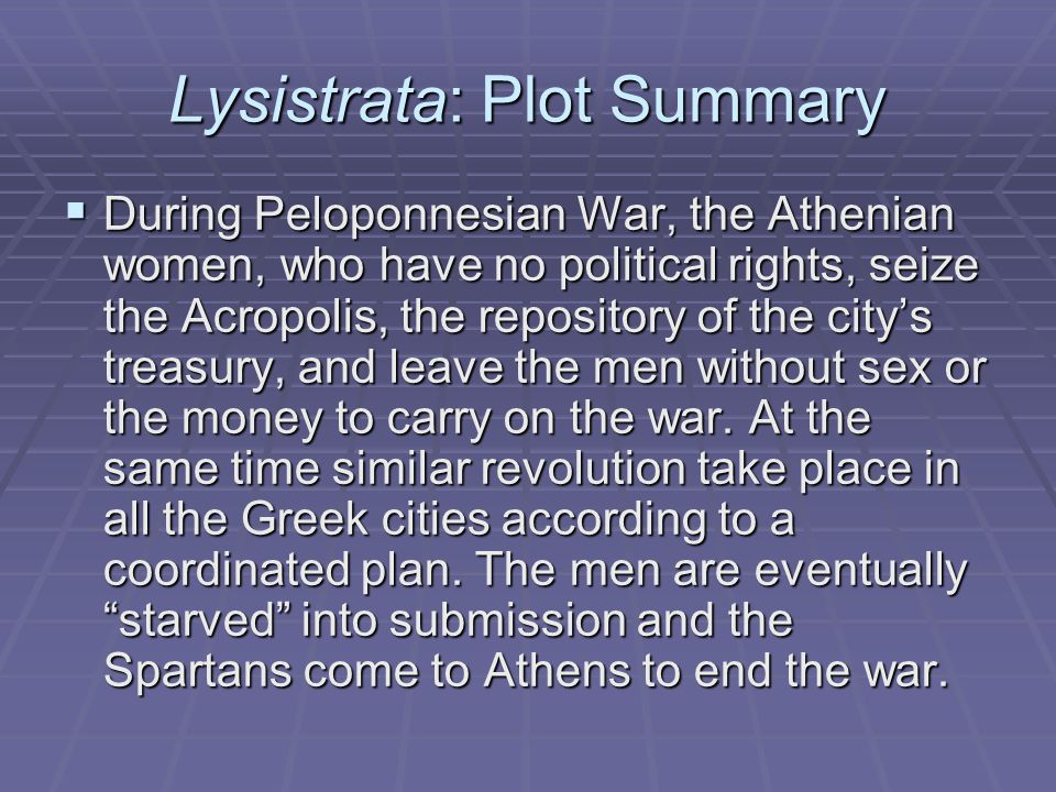 Lysistrata: Plot Summary  During Peloponnesian War, the Athenian women, who have no political rights, seize the Acropolis, the repository of the city's treasury, and leave the men without sex or the money to carry on the war.