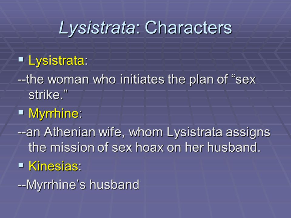 Lysistrata: Characters  Lysistrata: --the woman who initiates the plan of sex strike.  Myrrhine: --an Athenian wife, whom Lysistrata assigns the mission of sex hoax on her husband.