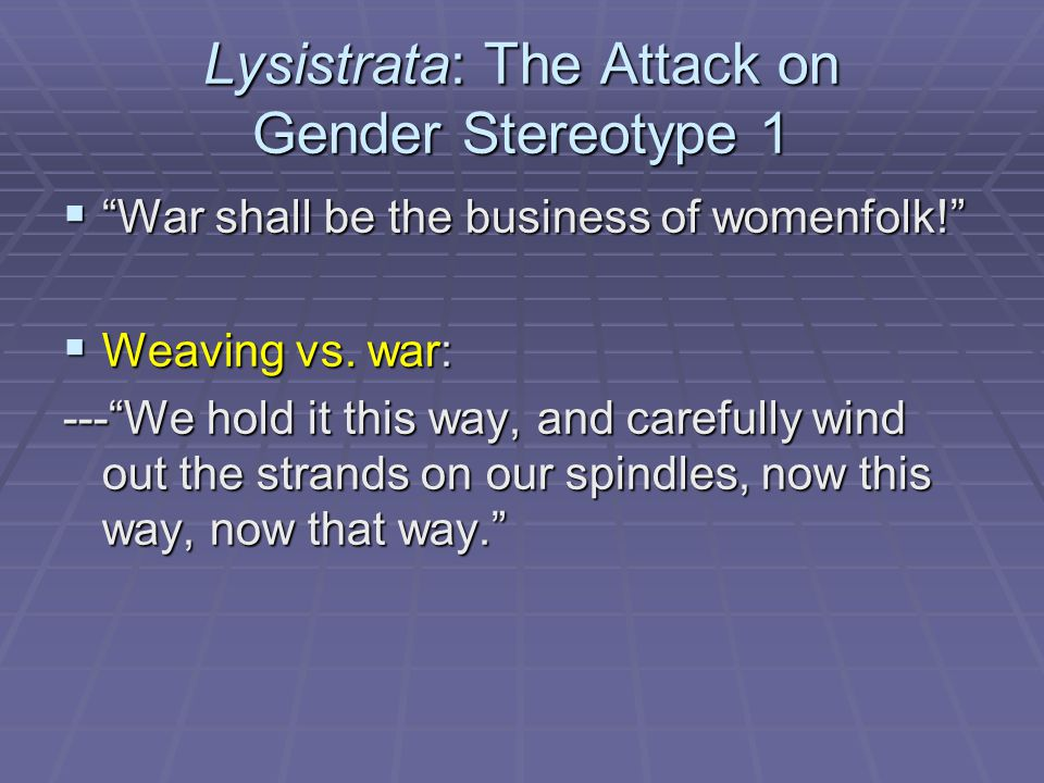 Lysistrata: The Attack on Gender Stereotype 1  War shall be the business of womenfolk!  Weaving vs.