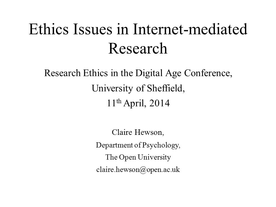 Ethics Issues in Internet-mediated Research Research Ethics in the Digital Age Conference, University of Sheffield, 11 th April, 2014 Claire Hewson, Department of Psychology, The Open University claire.hewson@open.ac.uk