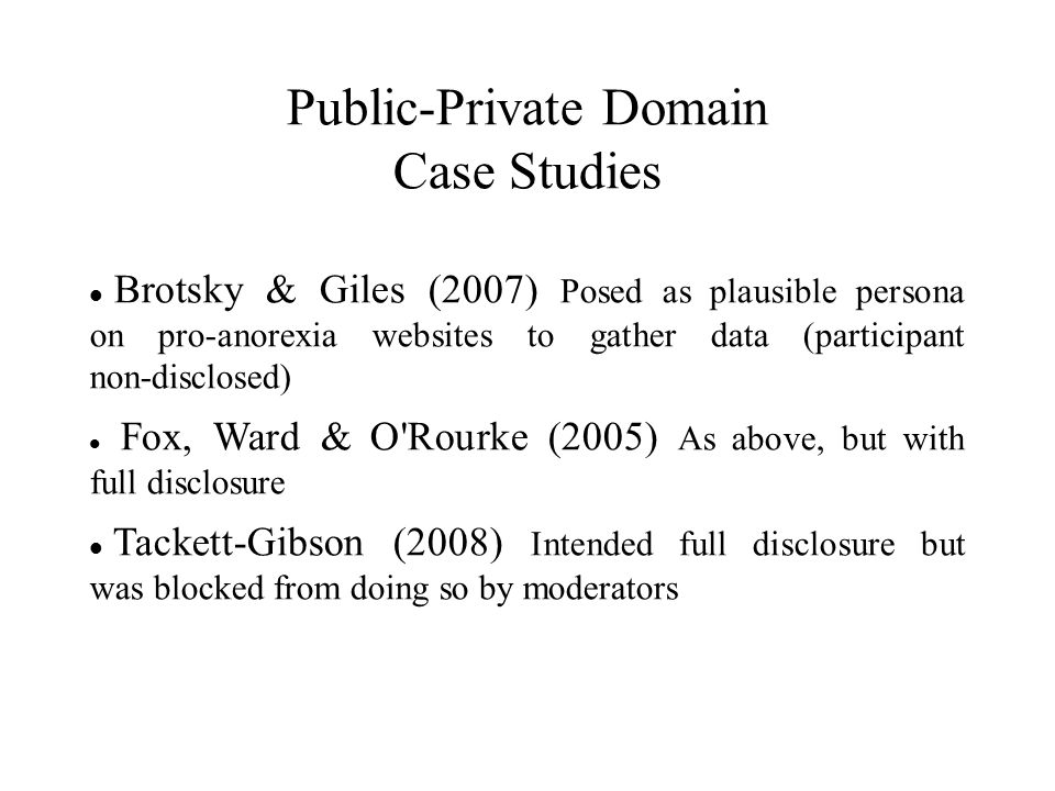 Public-Private Domain Case Studies Brotsky & Giles (2007) Posed as plausible persona on pro-anorexia websites to gather data (participant non-disclosed) Fox, Ward & O Rourke (2005) As above, but with full disclosure Tackett-Gibson (2008) Intended full disclosure but was blocked from doing so by moderators