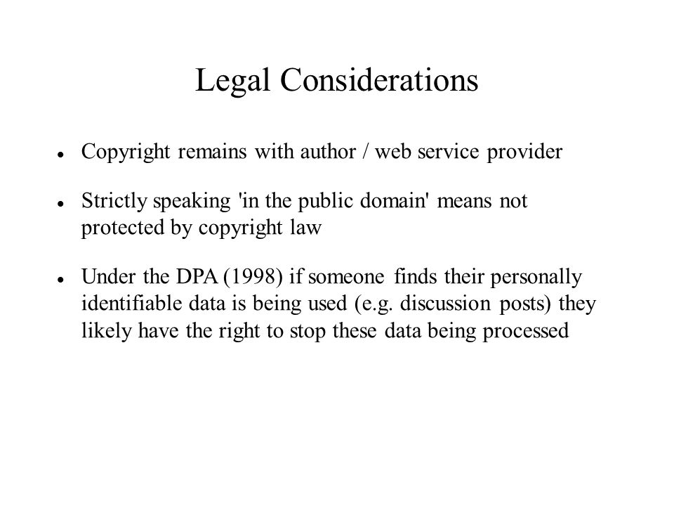 Legal Considerations Copyright remains with author / web service provider Strictly speaking in the public domain means not protected by copyright law Under the DPA (1998) if someone finds their personally identifiable data is being used (e.g.