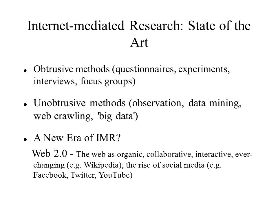 Internet-mediated Research: State of the Art Obtrusive methods (questionnaires, experiments, interviews, focus groups) Unobtrusive methods (observation, data mining, web crawling, big data ) A New Era of IMR.