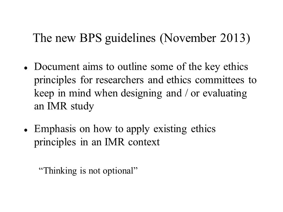 The new BPS guidelines (November 2013) Document aims to outline some of the key ethics principles for researchers and ethics committees to keep in mind when designing and / or evaluating an IMR study Emphasis on how to apply existing ethics principles in an IMR context Thinking is not optional