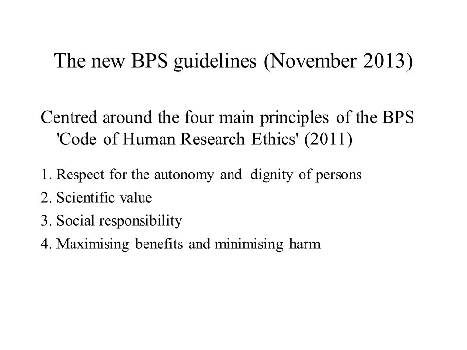 The new BPS guidelines (November 2013) Centred around the four main principles of the BPS Code of Human Research Ethics (2011) 1.