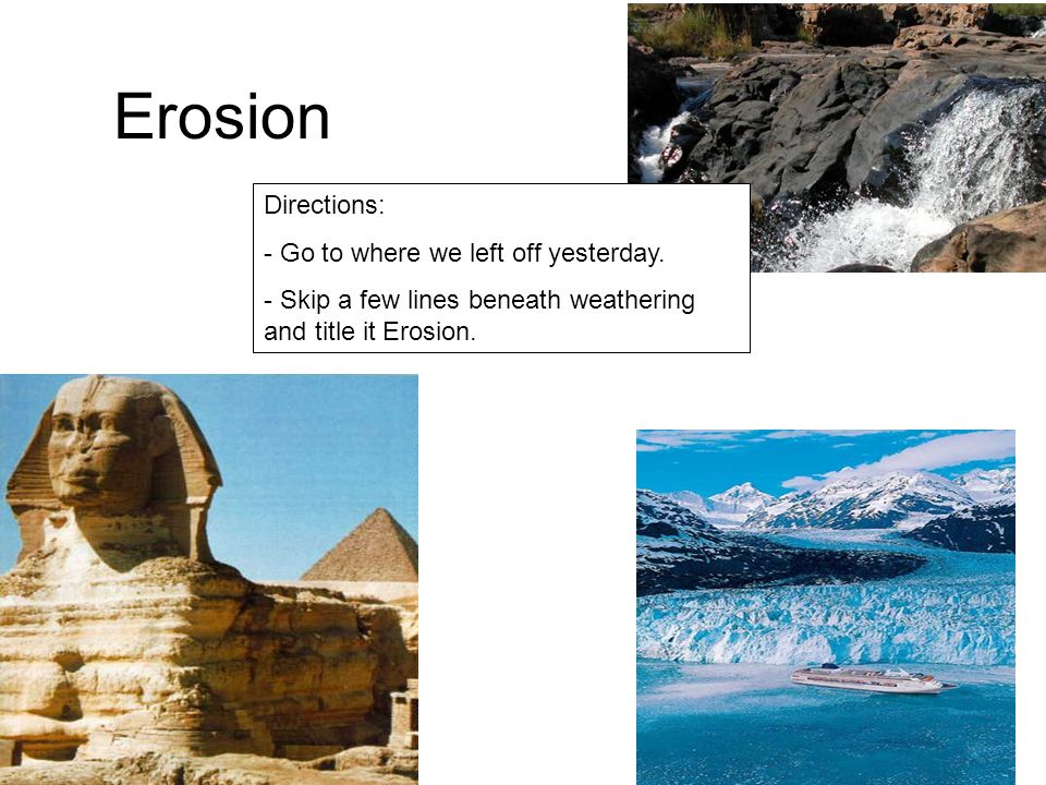 Erosion Directions: - Go to where we left off yesterday. - Skip a few lines beneath weathering and title it Erosion.