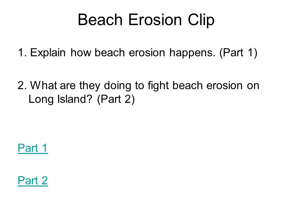 Beach Erosion Clip 1. Explain how beach erosion happens. (Part 1) 2. What are they doing to fight beach erosion on Long Island? (Part 2) Part 1 Part 2
