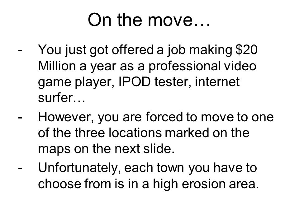 On the move… -You just got offered a job making $20 Million a year as a professional video game player, IPOD tester, internet surfer… -However, you are forced to move to one of the three locations marked on the maps on the next slide.