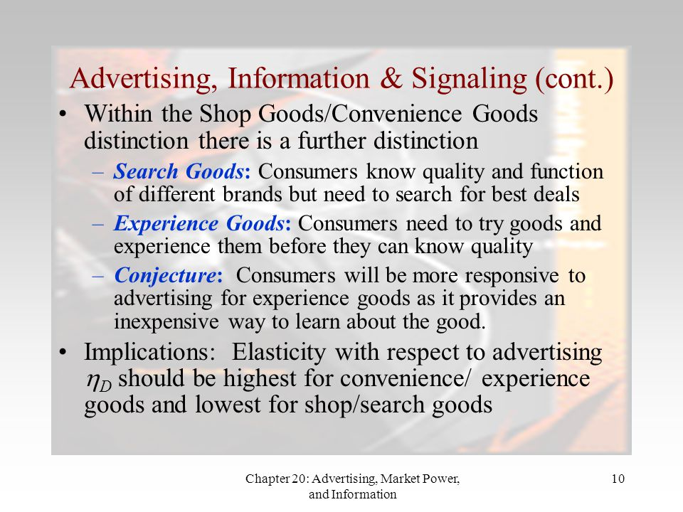Chapter 20: Advertising, Market Power, and Information 10 Advertising, Information & Signaling (cont.) Within the Shop Goods/Convenience Goods distinction there is a further distinction –Search Goods: Consumers know quality and function of different brands but need to search for best deals –Experience Goods: Consumers need to try goods and experience them before they can know quality –Conjecture: Consumers will be more responsive to advertising for experience goods as it provides an inexpensive way to learn about the good.
