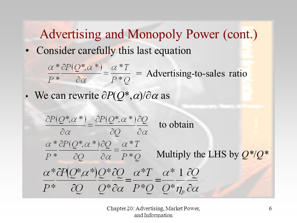Chapter 20: Advertising, Market Power, and Information 6 Advertising and Monopoly Power (cont.) Consider carefully this last equation = Advertising-to-sales ratio We can rewrite  P(Q*,  )/  as to obtain Multiply the LHS by Q*/Q*