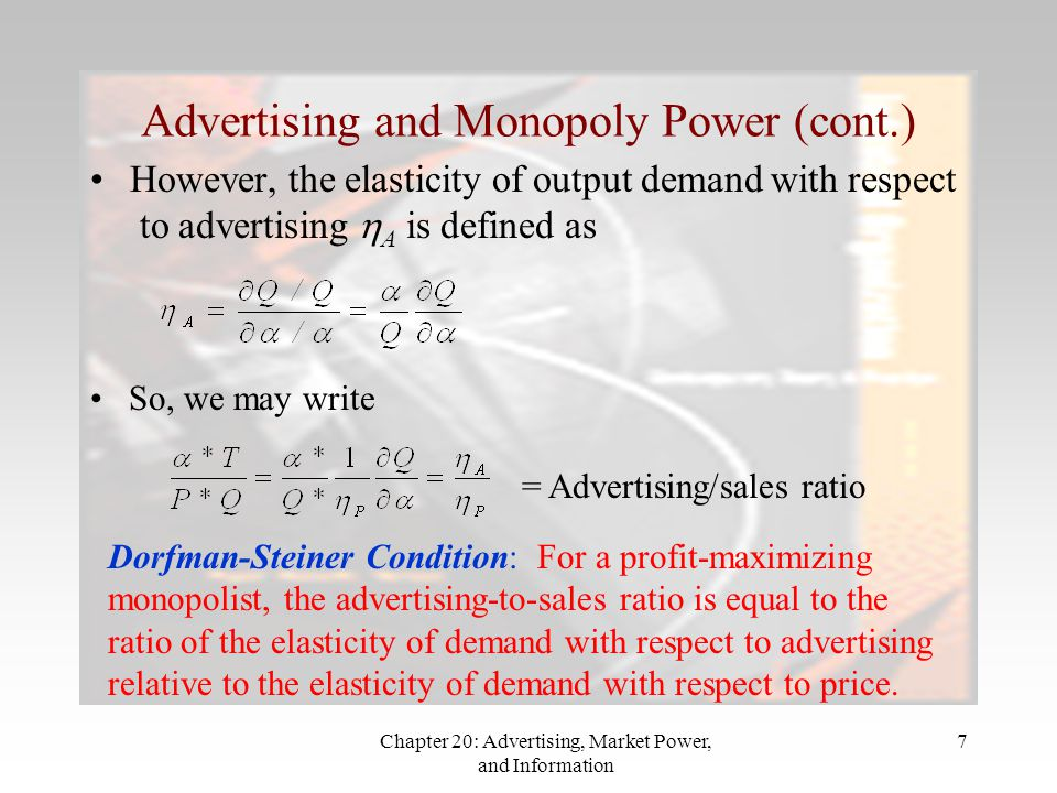Chapter 20: Advertising, Market Power, and Information 7 Advertising and Monopoly Power (cont.) However, the elasticity of output demand with respect to advertising  A is defined as So, we may write = Advertising/sales ratio Dorfman-Steiner Condition: For a profit-maximizing monopolist, the advertising-to-sales ratio is equal to the ratio of the elasticity of demand with respect to advertising relative to the elasticity of demand with respect to price.