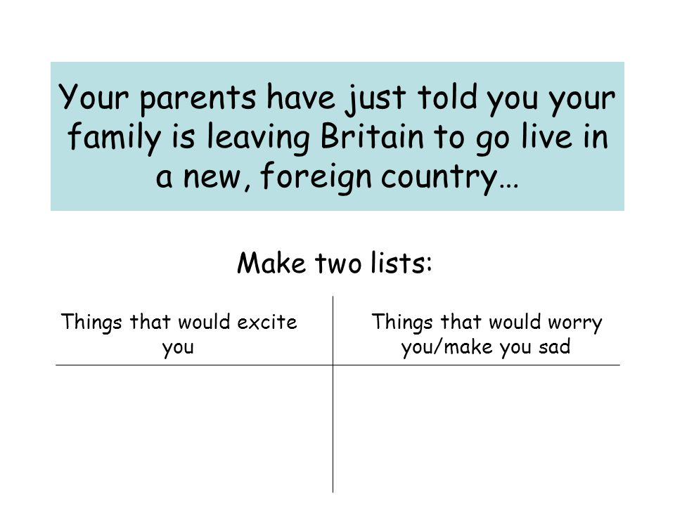 Your parents have just told you your family is leaving Britain to go live in a new, foreign country… Make two lists: Things that would excite you Things that would worry you/make you sad
