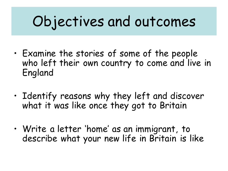 Objectives and outcomes Examine the stories of some of the people who left their own country to come and live in England Identify reasons why they left and discover what it was like once they got to Britain Write a letter 'home' as an immigrant, to describe what your new life in Britain is like