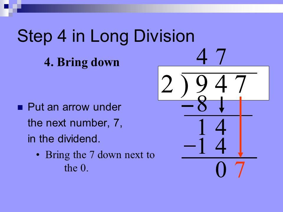 Step 3 in Long Division Draw a line under the bottom 14. 2 ) 9 4 7 Draw a subtraction sign. 4 3. Subtract 8 14 7 14 Subtract & place answer under the