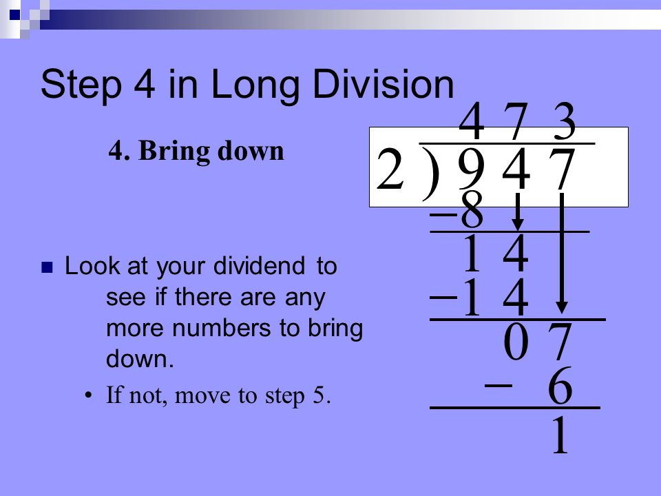 Step 3 in Long Division Draw a line under the number 6. 2 ) 9 4 7 4 3. Subtract 8 14 7 14 07 Place your subtraction sign. 3 6 Subtract & put your answ