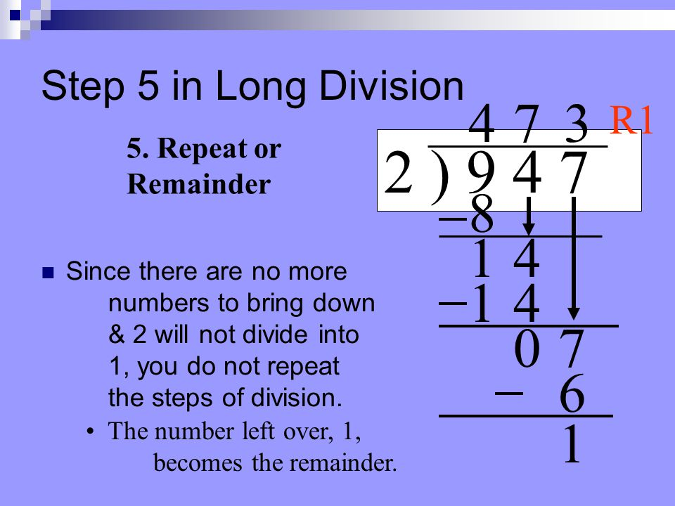 Step 4 in Long Division Look at your dividend to see if there are any more numbers to bring down. 2 ) 9 4 7 4 4. Bring down 8 14 7 14 07 3 6 If not, m