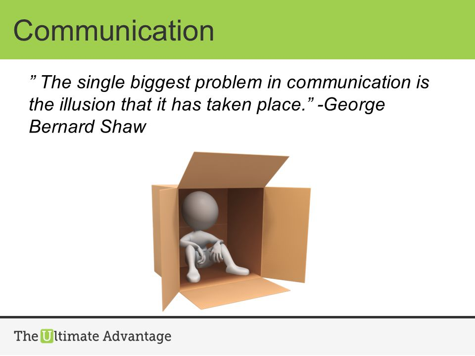 Communication The single biggest problem in communication is the illusion that it has taken place. -George Bernard Shaw