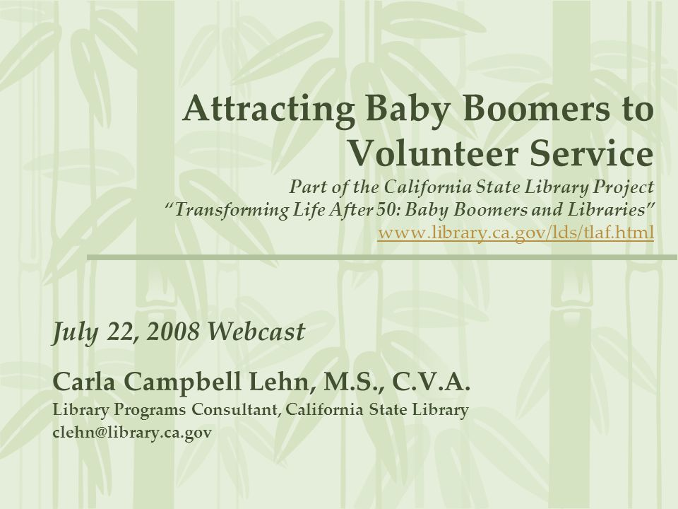 Attracting Baby Boomers to Volunteer Service Part of the California State Library Project Transforming Life After 50: Baby Boomers and Libraries www.library.ca.gov/lds/tlaf.htmlwww.library.ca.gov/lds/tlaf.html July 22, 2008 Webcast Carla Campbell Lehn, M.S., C.V.A.