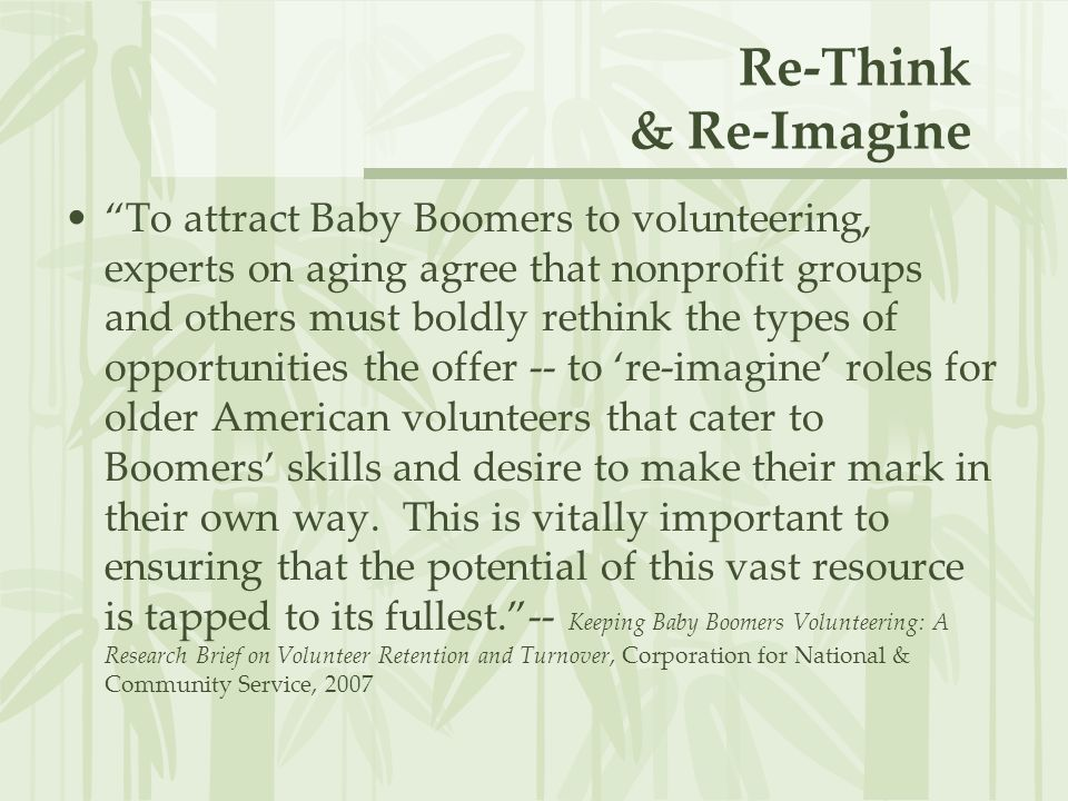 Re-Think & Re-Imagine To attract Baby Boomers to volunteering, experts on aging agree that nonprofit groups and others must boldly rethink the types of opportunities the offer -- to 're-imagine' roles for older American volunteers that cater to Boomers' skills and desire to make their mark in their own way.