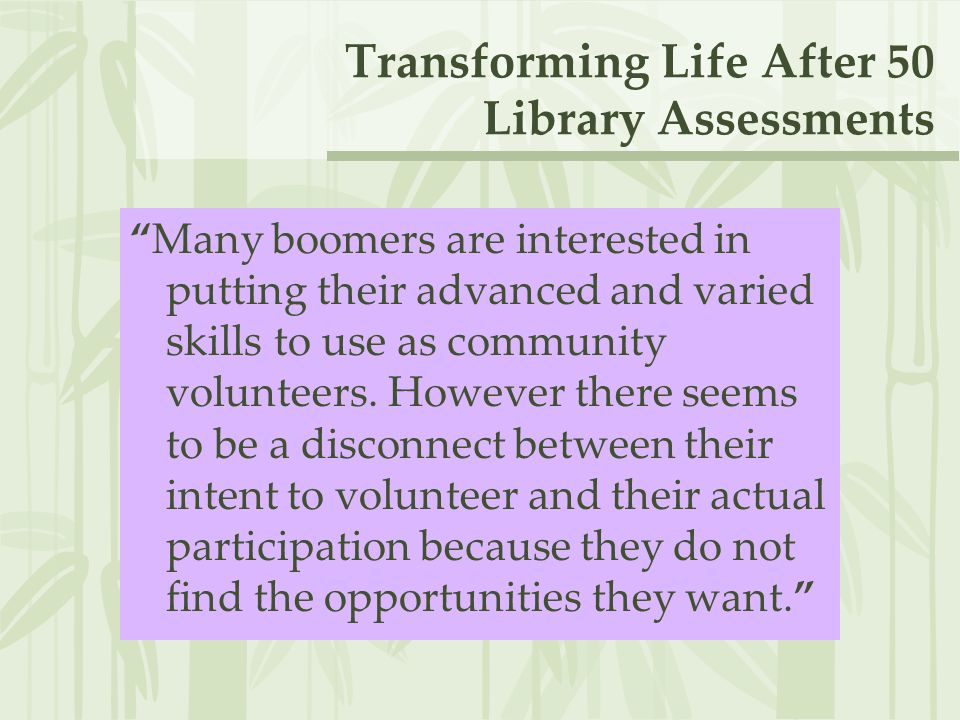 Transforming Life After 50 Library Assessments Many boomers are interested in putting their advanced and varied skills to use as community volunteers.