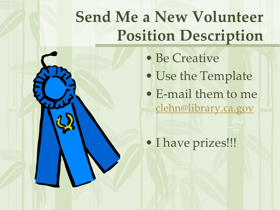Send Me a New Volunteer Position Description Be Creative Use the Template E-mail them to me clehn@library.ca.gov clehn@library.ca.gov I have prizes!!!
